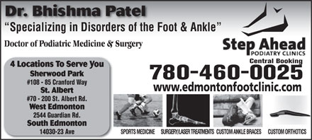 Step Ahead Podiatry Clinic (780-464-0337) - Annonce illustrée - Specializing in Disorders of the Foot & Ankle  Specializing in Disorders of the Doctor of Podiatric Medicine & Surgery Central Booking 4 Locations To Serve You Sherwood Park 780-460-0025 #108 - 85 Cranford Way www.edmontonfootclinic.com St. Albert #70 - 200 St. Albert Rd. West Edmonton 2544 Guardian Rd. South Edmonton SURGERY/LASER TREATMENTSCUSTOM ANKLE BRACESCUSTOM ORTHOTICSSPORTS MEDICINE 14030-23 Ave Dr. Bhishma Patel