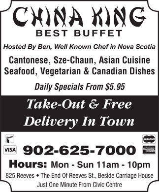 China King Family Restaurant (902-625-7000) - Annonce illustrée - BEST BUFFET Hosted By Ben, Well Known Chef in Nova Scotia Take-Out & Free Delivery In Town 902-625-7000 Hours: Mon - Sun 11am - 10pm 825 Reeves   The End Of Reeves St., Beside Carriage House Just One Minute From Civic Centre Cantonese, Sze-Chaun, Asian Cuisine Seafood, Vegetarian & Canadian Dishes Daily Specials From $5.95