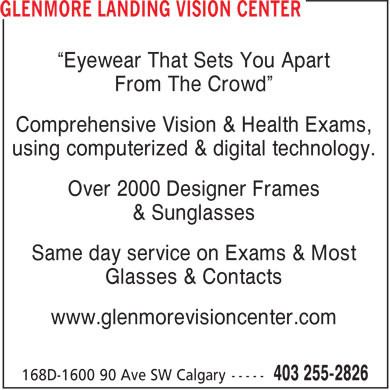 "Glenmore Landing Vision Center (403-255-2826) - Annonce illustrée - ""Eyewear That Sets You Apart From The Crowd"" Comprehensive Vision & Health Exams, using computerized & digital technology. Over 2000 Designer Frames & Sunglasses Same day service on Exams & Most Glasses & Contacts www.glenmorevisioncenter.com"
