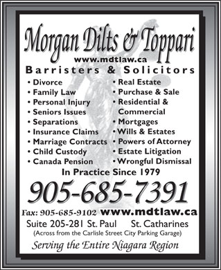 Morgan Dilts & Toppari (905-685-7391) - Display Ad - Morgan Dilts & Toppari www.mdtlaw.ca Barristers & Solicitors Real Estate Divorce Purchase & Sale Family Law Residential & Personal Injury Commercial Seniors Issues Mortgages Separations Wills & Estates Insurance Claims Powers of Attorney Marriage Contracts Estate Litigation Child Custody Wrongful Dismissal Canada Pension In Practice Since 1979 905-685-7391 www.mdtlaw.ca Fax: 905-685-9102 Suite 205-281 St. Paul     St. Catharines (Across from the Carlisle Street City Parking Garage) Serving the Entire Niagara Region Morgan Dilts & Toppari www.mdtlaw.ca Barristers & Solicitors Real Estate Divorce Purchase & Sale Family Law Residential & Personal Injury Commercial Seniors Issues Mortgages Separations Wills & Estates Insurance Claims Powers of Attorney Marriage Contracts Estate Litigation Child Custody Wrongful Dismissal Canada Pension In Practice Since 1979 905-685-7391 www.mdtlaw.ca Fax: 905-685-9102 Suite 205-281 St. Paul     St. Catharines (Across from the Carlisle Street City Parking Garage) Serving the Entire Niagara Region  Morgan Dilts & Toppari www.mdtlaw.ca Barristers & Solicitors Real Estate Divorce Purchase & Sale Family Law Residential & Personal Injury Commercial Seniors Issues Mortgages Separations Wills & Estates Insurance Claims Powers of Attorney Marriage Contracts Estate Litigation Child Custody Wrongful Dismissal Canada Pension In Practice Since 1979 905-685-7391 www.mdtlaw.ca Fax: 905-685-9102 Suite 205-281 St. Paul     St. Catharines (Across from the Carlisle Street City Parking Garage) Serving the Entire Niagara Region Morgan Dilts & Toppari www.mdtlaw.ca Barristers & Solicitors Real Estate Divorce Purchase & Sale Family Law Residential & Personal Injury Commercial Seniors Issues Mortgages Separations Wills & Estates Insurance Claims Powers of Attorney Marriage Contracts Estate Litigation Child Custody Wrongful Dismissal Canada Pension In Practice Since 1979 905-685-7391 www.mdtlaw.ca Fax: 905-685-9102 Suite 205-281 St. Paul     St. Catharines (Across from the Carlisle Street City Parking Garage) Serving the Entire Niagara Region