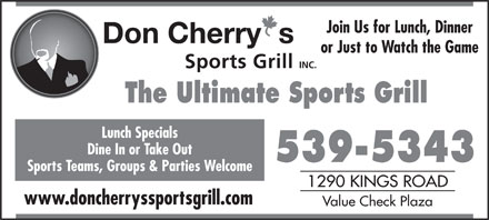 Don Cherry Sports Grill (902-539-5343) - Display Ad - Join Us for Lunch, Dinner or Just to Watch the Game The Ultimate Sports Grill Lunch Specials Dine In or Take Out 539-5343 Sports Teams, Groups & Parties Welcome 1290 KINGS ROAD www.doncherryssportsgrill.com Value Check Plaza Join Us for Lunch, Dinner or Just to Watch the Game The Ultimate Sports Grill Lunch Specials Dine In or Take Out 539-5343 Sports Teams, Groups & Parties Welcome 1290 KINGS ROAD www.doncherryssportsgrill.com Value Check Plaza