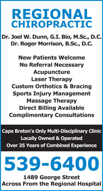 Regional Chiropractic (902-539-6400) - Display Ad - REGIONAL CHIROPRACTIC Dr. Joel W. Dunn, G.I. Bio, M.Sc., D.C. Dr. Roger Morrison, B.Sc., D.C. New Patients Welcome No Referral Necessary Acupuncture Laser Therapy Custom Orthotics &amp; Bracing Sports Injury Management Massage Therapy Direct Billing Available Complimentary Consultations Cape Breton s Only Multi-Disciplinary Clinic Locally Owned &amp; Operated Over 35 Years of Combined Experience 539-6400 1489 George Street Across From the Regional Hospital