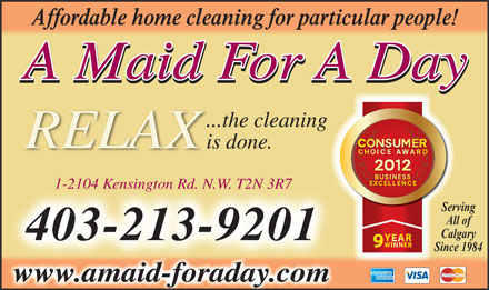 A Maid For A Day (403-767-0969) - Annonce illustr&eacute;e - Affordable home cleaning for particular people! A Maid For A Day ...the cleaning is done. 1-2104 Kensington Rd. N. WT2N 3R7 1-2104 Kensington Rd. N.W. T2N 3R7 ServingSe All of Calgary 403-213-9201 Since 1984 ww.a idfrdy.cwww.amaid-foraday.com idama doraa mco