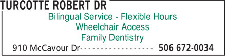 Turcotte Robert Dr (506-672-0034) - Display Ad - Bilingual Service - Flexible Hours Wheelchair Access Family Dentistry  Bilingual Service - Flexible Hours Wheelchair Access Family Dentistry