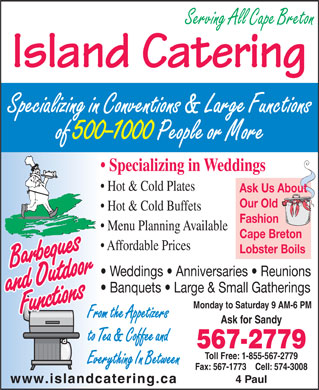 Island Catering (902-567-2779) - Display Ad - Serving All Cape Breton Island Catering Specializing in Conventions & Large Functions of 500-1000 People or More Specializing in Weddings Hot & Cold Plates Ask Us About Our Old Hot & Cold Buffets Fashion Menu Planning Available Cape Breton Affordable Prices Lobster Boils Weddings   Anniversaries   Reunions Banquets   Large & Small Gatherings Monday to Saturday 9 AM-6 PM From the Appetizers Ask for Sandy to Tea & Coffee and 567-2779 Toll Free: 1-855-567-2779 Everything In Between Fax: 567-1773    Cell: 574-3008 4 Paul www.islandcatering.ca  Serving All Cape Breton Island Catering Specializing in Conventions & Large Functions of 500-1000 People or More Specializing in Weddings Hot & Cold Plates Ask Us About Our Old Hot & Cold Buffets Fashion Menu Planning Available Cape Breton Affordable Prices Lobster Boils Weddings   Anniversaries   Reunions Banquets   Large & Small Gatherings Monday to Saturday 9 AM-6 PM From the Appetizers Ask for Sandy to Tea & Coffee and 567-2779 Toll Free: 1-855-567-2779 Everything In Between Fax: 567-1773    Cell: 574-3008 4 Paul www.islandcatering.ca
