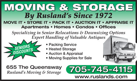 Rusland's Moving & Storage (705-745-4115) - Display Ad - MOVING & STORAGE By Rusland s Since 1972 MOVE IT   STORE IT   PACK IT   AUCTION IT   APPRAISE IT Apartments   Homes   Condos   Offices Specializing in Senior Relocations & Downsizing Options Expert Handling of Valuable Antiques Packing Service SENIORS Heated Storage DISCOUNTS Auction & Appraisal Moving Supplies for Sale 655 The Queensway 705-745-4115 Rusland s Moving & Storage www.ruslands.comwww.ruslands.com By Rusland s Since 1972 MOVE IT   STORE IT   PACK IT   AUCTION IT   APPRAISE IT Apartments   Homes   Condos   Offices Specializing in Senior Relocations & Downsizing Options Expert Handling of Valuable Antiques Packing Service SENIORS Heated Storage DISCOUNTS MOVING & STORAGE Moving Supplies for Sale 655 The Queensway 705-745-4115 Rusland s Moving & Storage www.ruslands.comwww.ruslands.com Auction & Appraisal