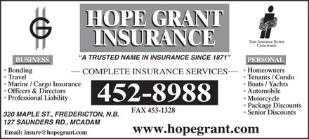 Hope Grant J M &amp; C W Ltd (1-877-891-3792) - Annonce illustr&eacute;e - A TRUSTED NAME IN INSURANCE SINCE 1871 PERSONAL BUSINESS Bonding Homeowners COMPLETE INSURANCE SERVICES Travel Tenants / Condo Marine / Cargo Insurance Boats / Yachts Officers &amp; Directors Automobile Professional Liability Motorcycle Package Discounts FAX 453-1328 Senior Discounts 320 MAPLE ST., FREDERICTON, N.B. 127 SAUNDERS RD., MCADAM www.hopegrant.com Email: insure@hopegrant.com