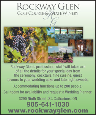 Rockway Glen Golf Course & Winery (905-641-1030) - Display Ad - ROCKWAY GLEN GOLF COURSE & ESTATE WINERY R G Rockway Glen s professional staff will take careRockway Glen s professional staff will take care of all the details for your special day from the ceremony, cocktails, fine cuisine, guest favours to your wedding cake and late night sweets. Accommodating functions up to 200 people. Call today for availability and request a Wedding Planner. 3290 Ninth Street, St. Catharines, ON 905-641-1030 www.rockwayglen.com