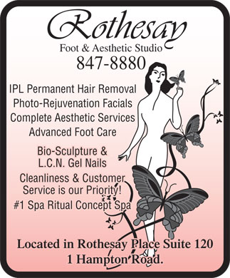 Rothesay Foot &amp; Aesthetic Studio (506-847-8880) - Annonce illustr&eacute;e - Foot &amp; Aesthetic Studio 847-8880 IPL Permanent Hair Removal Photo-Rejuvenation Facials Complete Aesthetic Services Advanced Foot Care Bio-Sculpture &amp; L.C.N. Gel Nails Cleanliness &amp; Customer Service is our Priority! #1 Spa Ritual Concept Spa Located in Rothesay Place Suite 120 1 Hampton Road.