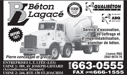 B&eacute;ton Lagac&eacute; (418-663-0555) - Display Ad - Licence RBQ 2842-9678-76 ENTREPRISES L.T. LT&Eacute;E (LES) USINE 1: 589, AV JOSEPH-GIFFARD 663-0555(418) (Arrondissement Beauport) (418) FAX 666-1555 USINE 2: 244, RTE 138 ST-JOACHIM