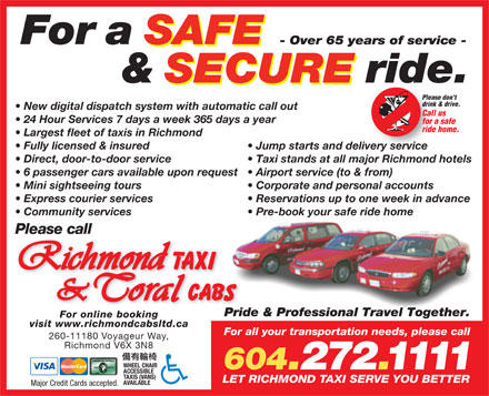 Coral Cabs Ltd (604-272-1111) - Display Ad - For a SAFE - Over 65 years of service - & SECURE ride. Please don't drink & drive. New digital dispatch system with automatic call out Call us 24 Hour Services 7 days a week 365 days a year for a safe ride home. Largest fleet of taxis in Richmond Fully licensed & insured Jump starts and delivery service Direct, door-to-door service Taxi stands at all major Richmond hotels 6 passenger cars available upon request Airport service (to & from) Mini sightseeing tours Corporate and personal accounts Express courier services Reservations up to one week in advance Community services Pre-book your safe ride home Please call Pride & Professional Travel Together.Prid For online booking visit www.richmondcabsltd.ca For all your transportation needs, please call 260-11180 Voyageur Way, Richmond V6X 3N8 WHEEL CHAIR 604.272.1111 ACCESSIBLE TAXIS (VANS) LET RICHMOND TAXI SERVE YOU BETTER AVAILABLE Major Credit Cards accepted.