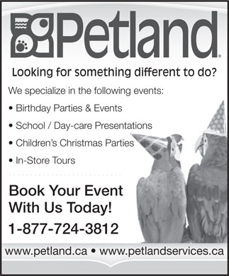 Petland (403-798-0863) - Display Ad - Looking for something different to do? We specialize in the following events: Birthday Parties & Events School / Day-care Presentations Children s Christmas Parties In-Store Tours Book Your Event With Us Today! 1-877-724-3812 www.petland.ca   www.petlandservices.ca