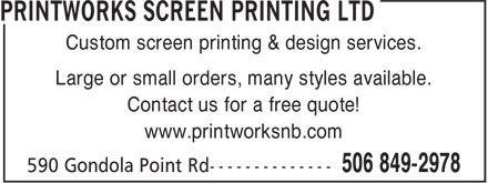 Printworks Screen Printing Ltd (506-642-6563) - Display Ad - Custom screen printing & design services. Large or small orders, many styles available. Contact us for a free quote! www.printworksnb.com
