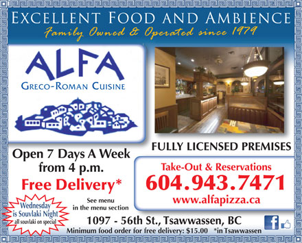 Alfa Greco Roman Cuisine (604-943-7471) - Display Ad - Excellent foodand ambience GRECO-ROMAN CUISINE FULLY LICENSED PREMISES Open 7 Days A Week Take-Out &amp; Reservations from 4 p.m. Free Delivery* 604.943.7471 See menu www.alfapizza.ca Wednesday in the menu section is Souvlaki Night all souvlaki on special 1097 - 56th St., Tsawwassen, BC Minimum food order for free delivery: $15.00   *in Tsawwassen
