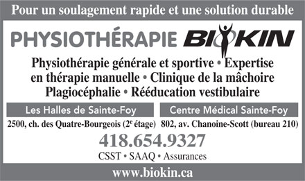 Biokin Physioth&eacute;rapie Inc (418-654-9327) - Display Ad - Pour un soulagement rapide et une solution durable PHYSIOTH&Eacute;RAPIE Physioth&eacute;rapie g&eacute;n&eacute;rale et sportive   Expertise en th&eacute;rapie manuelle   Clinique de la m&acirc;choire Plagioc&eacute;phalie   R&eacute;&eacute;ducation vestibulaire Centre M&eacute;dical Sainte-FoyLes Halles de Sainte-Foy e 802, av. Chanoine-Scott (bureau 210)2500, ch. des Quatre-Bourgeois (2&eacute;tage) 418.654.9327 CSST   SAAQ   Assurances www.biokin.ca