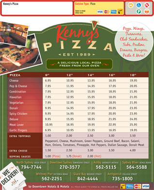 Kenny's Pizza (902-564-5588) - Annonce illustr&eacute;e - Cuisine Type: Pizza Kenny s Pizza Subject to change without notice a delicious local pizza fresh from our oven PIZZA 9 12 14 16 18 6.95 10.95 13.95 16.95 19.95 Cheese 7.95 11.95 14.95 17.95 20.95 Pep &amp; Cheese 7.95 12.95 15.95 18.95 21.95 Combination 7.95 12.95 15.95 18.95 21.95 Hawaiian 7.95 12.95 15.95 18.95 21.95 Vegetarian 9.95 14.95 17.95 20.95 23.95 Donair 9.95 14.95 17.95 20.95 23.95 Spicy Chicken 9.95 15.95 18.95 21.95 24.95 Deluxe 10.95 16.95 19.95 22.95 25.95 Meat Lover 6.95 10.95 13.95 16.95 19.95 Garlic Fingers 1.00 2.00 2.50 3.00 3.50 EXTRATOPPINGS Pepperoni, Cheese, Mushroom, Green Peppers, Ground Beef, Bacon, Salami, Ham, Onions, Tomatoes, Pineapple, Hot Peppers, Italian Sausage, Donair Meat 1.50 2.50 3.00 3.50 4.00 EXTRA CHEESE 1.00(Pizza) 1.75(Donair) 2.00(Hot) DIPPING SAUCES North Sydney HIGH STREETDowntown Sydney TOWNSEND STREETAshby SHERRIFF AVENUESydney River KINGS ROAD 794-7744 270-3577 562-5115 564-5588 Glace Bay RESERVE STREETAntigonish COLLEGE STREETWhitney Pier VICTORIA ROAD 842-4444 735-1800562-2251 to Downtown Hotels &amp; Motels ALL PRICES SUBJECT TO CHANGE ALL PRICES INCLUDE TAX