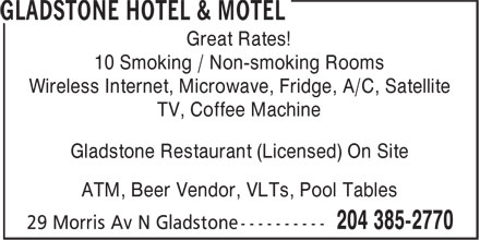 Gladstone Hotel & Motel (204-385-2770) - Annonce illustrée - Great Rates! 10 Smoking / Non-smoking Rooms Wireless Internet, Microwave, Fridge, A/C, Satellite TV, Coffee Machine Gladstone Restaurant (Licensed) On Site ATM, Beer Vendor, VLTs, Pool Tables  Great Rates! 10 Smoking / Non-smoking Rooms Wireless Internet, Microwave, Fridge, A/C, Satellite TV, Coffee Machine Gladstone Restaurant (Licensed) On Site ATM, Beer Vendor, VLTs, Pool Tables