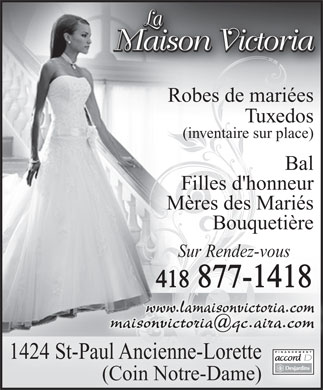 Maison Victoria (La) (418-877-1418) - Annonce illustr&eacute;e - Robes de mari&eacute;es Tuxedos (inventaire sur place)(in pl ) Bal Filles d'honneur M&egrave;res des Mari&eacute;s Bouqueti&egrave;reBouqueti&egrave;re Sur Rendez-vousSur Rendez-vous 418 877-1418841 7141878 www.lamaisonvictoria.com maisonvictoria@qc.aira.com 1424 St-Paul Ancienne-LoretteePaul Ancienne-Lorett (Coin Notre-Dame))
