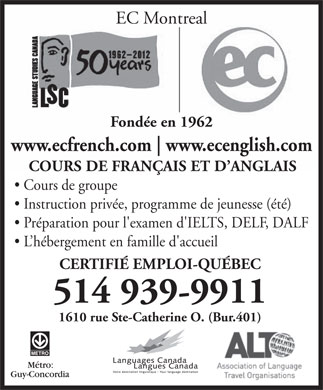 E C Montreal (514-381-3553) - Annonce illustr&eacute;e - EC Montreal Fond&eacute;e en 1962 www.ecfrench.com www.ecenglish.com COURS DE FRAN&Ccedil;AIS ET D ANGLAIS Cours de groupe Instruction priv&eacute;e, programme de jeunesse (&eacute;t&eacute;) Pr&eacute;paration pour l'examen d'IELTS, DELF, DALF L h&eacute;bergement en famille d'accueil CERTIFI&Eacute; EMPLOI-QU&Eacute;BEC 514 939-9911 1610 rue Ste-Catherine O. (Bur.401) EC Montreal Fond&eacute;e en 1962 www.ecfrench.com www.ecenglish.com COURS DE FRAN&Ccedil;AIS ET D ANGLAIS Cours de groupe Instruction priv&eacute;e, programme de jeunesse (&eacute;t&eacute;) Pr&eacute;paration pour l'examen d'IELTS, DELF, DALF L h&eacute;bergement en famille d'accueil CERTIFI&Eacute; EMPLOI-QU&Eacute;BEC 514 939-9911 1610 rue Ste-Catherine O. (Bur.401)