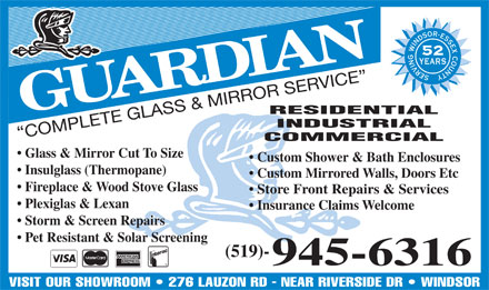 Guardian Glass Limited (519-945-6316) - Display Ad - Fireplace & Wood Stove Glass Store Front Repairs & Services Plexiglas & Lexan Insurance Claims Welcome Storm & Screen Repairs Pet Resistant & Solar Screening (519)- 945-6316 YEARS RESIDENTIAL INDUSTRIAL COMPLETE GLASS & MIRROR SERVICE COMMERCIAL Glass & Mirror Cut To Size Custom Shower & Bath Enclosures Insulglass (Thermopane) Custom Mirrored Walls, Doors Etc 52