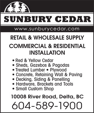 Sunbury Cedar (604-589-1900) - Annonce illustr&eacute;e - RETAIL &amp; WHOLESALE SUPPLY COMMERCIAL &amp; RESIDENTIAL INSTALLATION Red &amp; Yellow Cedar Sheds, Gazebos &amp; Pagodas Treated Lumber   Plywood Concrete, Retaining Wall &amp; Paving Decking, Siding &amp; Panelling Hardware, Brackets and Tools Small Custom Shop 10008 River Road, Delta, BC 604-589-1900