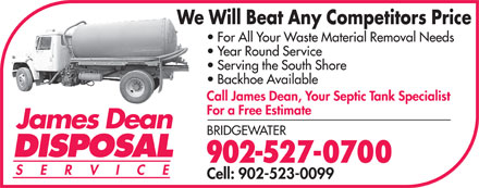 Dean James Disposal (902-527-0700) - Display Ad - We Will Beat Any Competitors Price For All Your Waste Material Removal Needs Year Round Service Serving the South Shore Backhoe Available Call James Dean, Your Septic Tank Specialist For a Free Estimate James Dean BRIDGEWATER DISPOSAL 902-527-0700 SERVIC Cell: 902-523-0099