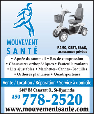Mouvement Sant&eacute; (450-778-2520) - Annonce illustr&eacute;e - MOUVEMENT RAMQ, CSST, SAAQ, assurances priv&eacute;es SANT&Eacute; Apn&eacute;e du sommeil   Bas de compression Chaussures orthop&eacute;diques   Fauteuils roulants Lits ajustables   Marchettes - Cannes - B&eacute;quilles Orth&egrave;ses plantaires   Quadriporteurs Vente / Location / R&eacute;paration / Service &agrave; domicile 2487 Bd Casavant O., St-Hyacinthe 450 778-2520 www.mouvementsante.com  MOUVEMENT RAMQ, CSST, SAAQ, assurances priv&eacute;es SANT&Eacute; Apn&eacute;e du sommeil   Bas de compression Chaussures orthop&eacute;diques   Fauteuils roulants Lits ajustables   Marchettes - Cannes - B&eacute;quilles Orth&egrave;ses plantaires   Quadriporteurs Vente / Location / R&eacute;paration / Service &agrave; domicile 2487 Bd Casavant O., St-Hyacinthe 450 778-2520 www.mouvementsante.com