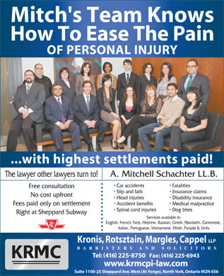 Kronis Rotsztain Margles Cappel LLP (416-225-8750) - Annonce illustrée - Mitch's Team Knows No cost upfront Head injuries Disability insurance Accident benefits Medical malpractice Fees paid only on settlement Spinal cord injuries Dog bites How To Ease The Pain OF PERSONAL INJURY ...with highest settlements paid! A. Mitchell Schachter LL.B. The lawyer other lawyers turn to! Car accidents Fatalities Free consultation Slip and falls Insurance claims Right at Sheppard Subway Services available in: English, French, Farsi, Hebrew, Russian, Greek, Mandarin, Cantonese, Italian, Portuguese, Vietnamese, Hindi, Punjabi & Urdu Kronis, Rotsztain, Margles, Cappel LLP BARRISTERS AND SOLICITORS Tel: 416 2258750   Fax: 416 2256943 www.krmcpi-law.com Suite 1100-25 Sheppard Ave. West (At Yonge), North York, Ontario M2N 6S6 Slip and falls Insurance claims No cost upfront Head injuries Disability insurance Accident benefits Medical malpractice Fees paid only on settlement Spinal cord injuries Dog bites Right at Sheppard Subway Services available in: English, French, Farsi, Hebrew, Russian, Greek, Mandarin, Cantonese, Italian, Portuguese, Vietnamese, Hindi, Punjabi & Urdu Kronis, Rotsztain, Margles, Cappel LLP BARRISTERS AND SOLICITORS Tel: 416 2258750   Fax: 416 2256943 www.krmcpi-law.com Suite 1100-25 Sheppard Ave. West (At Yonge), North York, Ontario M2N 6S6 Mitch's Team Knows How To Ease The Pain OF PERSONAL INJURY ...with highest settlements paid! A. Mitchell Schachter LL.B. The lawyer other lawyers turn to! Car accidents Fatalities Free consultation