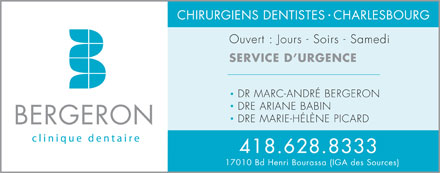 Clinique Dentaire Bergeron (418-628-8333) - Annonce illustr&eacute;e - CHIRURGIENS DENTISTES  CHARLESBOURG Ouvert : Jours - Soirs - Samedi SERVICE D URGENCE DR MARC-ANDR&Eacute; BERGERON DRE ARIANE BABIN DRE MARIE-H&Eacute;L&Egrave;NE PICARD BERGERON 418.628.8333 17010 Bd Henri Bourassa (IGA des Sources)