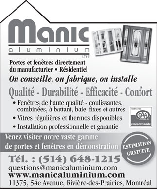 Manic Aluminium Lt&eacute;e (514-648-1215) - Annonce illustr&eacute;e - aluminiu m LT&Eacute;E Portes et fen&ecirc;tres directement du manufacturier   R&eacute;sidentiel On conseille, on fabrique, on installe Qualit&eacute; - Durabilit&eacute; - Efficacit&eacute; - Confort Fen&ecirc;tres de haute qualit&eacute; - coulissantes, combin&eacute;es, &agrave; battant, baie, fixes et autres Vitres r&eacute;guli&egrave;res et thermos disponibles Recommand&eacute; Installation professionnelle et garantiepro ga Venez visiter notre vaste gamme de portes et fen&ecirc;tres en d&eacute;monstration ESTIMATION GRATUITE T&eacute;l. : (514) 648-1215T&eacute;l. (514) 648-1215 questions@manicaluminium.com www.manicaluminium.com 11375, 54e Avenue, Rivi&egrave;re-des-Prairies, Montr&eacute;al