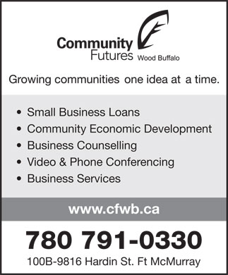 Community Futures Wood Buffalo (780-791-0330) - Display Ad - Small Business Loans Community Economic Development Business Counselling Video & Phone Conferencing Business Services www.cfwb.ca 780 791-0330 100B-9816 Hardin St. Ft McMurray