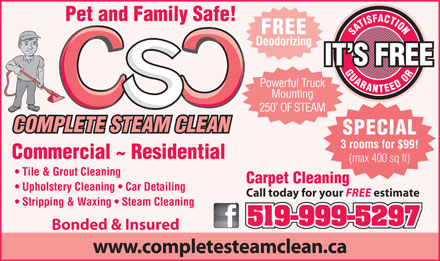 Complete Steam Clean (519-999-5297) - Display Ad - Pet and Family Safe! FREE SATISFACTIONGUARANTEED ORCarpet Cleaning Deodorizing IT S FREE Powerful Truck Mounting 250° OF STEAM COMPLETE STEAM CLEAN SPECIAL 3 rooms for $99! Commercial ~ Residential (max 400 sq ft) Tile & Grout Cleaning Upholstery Cleaning   Car Detailing Call today for your FREE estimate Stripping & Waxing   Steam Cleaning 519-999-5297 Bonded & Insured www.completesteamclean.ca