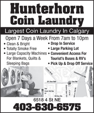 Hunterhorn Coin Laundry (403-630-6575) - Annonce illustr&eacute;e - Hunterhorn Coin Laundry Largest Coin Laundry In Calgary Open 7 Days a Week From 7am to 10pm Drop In Service Clean &amp; Bright Large Parking Lot Totally Smoke Free Large Capacity Machines Convenient Access For For Blankets, Quilts &amp; Tourist s Buses &amp; RV s Sleeping Bags Pick Up &amp; Drop Off Service 6518 4 St NE 403-630-6575 Hunterhorn Coin Laundry Largest Coin Laundry In Calgary Open 7 Days a Week From 7am to 10pm Drop In Service Clean &amp; Bright Large Parking Lot Totally Smoke Free Large Capacity Machines Convenient Access For For Blankets, Quilts &amp; Tourist s Buses &amp; RV s Sleeping Bags Pick Up &amp; Drop Off Service 6518 4 St NE 403-630-6575  Hunterhorn Coin Laundry Largest Coin Laundry In Calgary Open 7 Days a Week From 7am to 10pm Drop In Service Clean &amp; Bright Large Parking Lot Totally Smoke Free Large Capacity Machines Convenient Access For For Blankets, Quilts &amp; Tourist s Buses &amp; RV s Sleeping Bags Pick Up &amp; Drop Off Service 6518 4 St NE 403-630-6575 Hunterhorn Coin Laundry Largest Coin Laundry In Calgary Open 7 Days a Week From 7am to 10pm Drop In Service Clean &amp; Bright Large Parking Lot Totally Smoke Free Large Capacity Machines Convenient Access For For Blankets, Quilts &amp; Tourist s Buses &amp; RV s Sleeping Bags Pick Up &amp; Drop Off Service 6518 4 St NE 403-630-6575