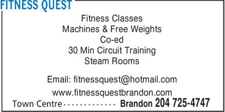 Fitness Quest (204-725-4747) - Display Ad - Fitness Classes Machines & Free Weights Co-ed 30 Min Circuit Training Steam Rooms Email: fitnessquest@hotmail.com www.fitnessquestbrandon.com