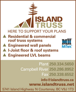 Island Truss (1983) Ltd (250-334-5697) - Display Ad - HERE TO SUPPORT YOUR PLANS Residential & commercial roof truss systems Engineered wall panels I-Joist floor & roof systems Engineered LVL beams Plant 250.334.5650 Campbell River 250.286.8952 Fax 250.338.6552 info@islandtruss.ca www.islandtruss.net 5741 Island Highway N Courtenay, BC V9J 1T3