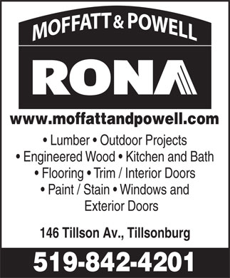 Rona (519-842-4201) - Display Ad - www.moffattandpowell.com Lumber   Outdoor Projects Engineered Wood   Kitchen and Bath Flooring   Trim / Interior Doors Paint / Stain   Windows and Exterior Doors 146 Tillson Av., Tillsonburg 519-842-4201