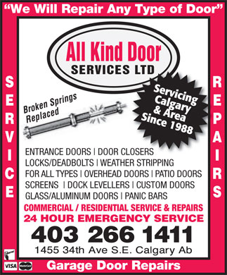All Kind Door Services Ltd (403-266-1411) - Annonce illustrée - We Will Repair Any Type of Door All Kind Door SERVICES LTDES LTD S R Servicing B ings Calgary pr E r o ken S Since 1988& Area Replaced R P V A ENTRANCE DOORS DOOR CLOSERS I LOCKS/DEADBOLTS WEATHER STRIPPING FOR ALL TYPES OVERHEAD DOORS PATIO DOORS C R SCREENS DOCK LEVELLERS CUSTOM DOORS E S GLASS/ALUMINUM DOORS PANIC BARS COMMERCIAL / RESIDENTIAL SERVICE & REPAIRS 24 HOUR EMERGENCY SERVICE 403 266 1411 Garage Door Repairs
