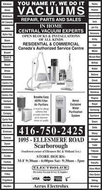 Aerus (416-750-2425) - Annonce illustrée - Hoover Aerus VACUUMS Homematix Airstream REPAIR, PARTS AND SALES Iona All Canada IN HOME Jet-Flo Astec CENTRAL VACUUM EXPERTS Kenmore Astro-Vac OPEN BLOCKS & INSTALLATIONS Kirby OF ALL KINDS Beam RESIDENTIAL & COMMERCIAL Beaumark Canada s Authorized Service Centre Miele Bissell Miracle Mate Black & Decker Nilfisk Bosch Nobel Broan Nutone Canavac Oreck Centra-Flo Panasonic Centralux Rainbow Centra Vac Breathe Easy Regina 416-750-2425 Duovac Singer 1095 - ELLESMERE ROAD Dyson Taski Scarborough Electrolux Tidyvac (Southwest corner of Ellesmere Rd. & Midland Ave.) Eureka Tristar STORE HOURS: M-F 9:30am - 6:00pm Sat- 9:30am - 5pm Fantom Vacuflo Filter Queen Vacu-Maid Filtex Vacu-Queen Frigidaire Viking Hayden Windsor Aerus Electrolux Aerus HEPA Filter Centure Royal Exclusive Air Purifiers Clarke Water A must for allergy Samsung sufferers that Purification Compaq provides dust-free Sanitaire System air & improves Cyclo-Vac indoor air quality Sears Dirt Devil Sebo Drainvac Sharp Advance Henry YOU NAME IT, WE DO IT Lux