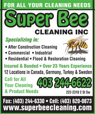Super Bee Cleaning Inc (403-620-0873) - Annonce illustrée - FOR ALL YOUR CLEANING NEEDS Super Bee CLEANING INCNG INCNI Specializing in: After Construction Cleaning Commercial    Industrial Residential   Flood & Restoration Cleaning Insured & Bonded   Over 23 Years Experience 12 Locations in Canada, Germany, Turkey & Sweden Call for All 403 244-6622 Your Cleaning 244-6622 & Product Needs 222-2310 2 St Sw Fax: (403) 244-6330   Cell: (403) 620-0873 www.superbeecleaning.com