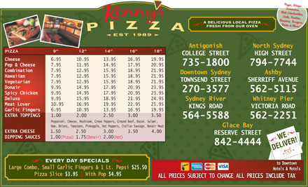Kenny's Pizza (902-735-1800) - Display Ad - Pizza, Wings, Turnovers, Club S andwiches, S ubs, Poutine, Donairs, Burgers, A DELICIOUS LOCAL PIZZA Pasta & More! FRESH FROM OUR OVEN est 1989 North SydneyAntigonish PIZZA 9 12 14 16 18 HIGH STREETCOLLEGE STREET Cheese 6.95 10.95 13.95 16.95 19.95 794-7744735-1800 Pep & Cheese 7.95 11.95 14.95 17.95 20.95 Combination 7.95 12.95 15.95 18.95 21.95 Ashby Downtown Sydney Hawaiian 7.95 12.95 15.95 18.95 21.95 SHERRIFF AVENUE TOWNSEND STREET Vegetarian 7.95 12.95 15.95 18.95 21.95 Donair 9.95 14.95 17.95 20.95 23.95 562-5115 270-3577 Spicy Chicken 9.95 14.95 17.95 20.95 23.95 Deluxe 9.95 15.95 18.95 21.95 24.95 Whitney PierSydney River Meat Lover 10.95 16.95 19.95 22.95 25.95 VICTORIA ROADKINGS ROAD Garlic Fingers 6.95 10.95 13.95 16.95 19.95 EXTRA TOPPINGS 1.00 2.00 2.50 3.00 3.50 562-2251564-5588 Pepperoni, Cheese, Mushroom, Green Peppers, Ground Beef, Bacon, Salami, Glace Bay Ham, Onions, Tomatoes, Pineapple, Hot Peppers, Italian Sausage, Donair Meat EXTRA CHEESE 1.50 2.50 3.00 3.50 4.00 RESERVE STREET WEER! DIPPING SAUCES 1.00(Pizza) 1.75(Donair) 2.00(Hot) 842-4444 DELIV EVERY DAY SPECIALS to Downtown Large Combo, Small Garlic Fingers & 1 Lt. Pepsi $25.50 Hotels & Motels Pizza Slice $3.95 With Pop $4.95 ALL PRICES SUBJECT TO CHANGE ALL PRICES INCLUDE TAX