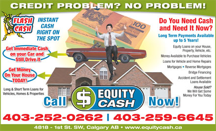 Equity Cash (403-259-6645) - Annonce illustrée - CREDIT PROBLEM? NO PROBLEM! INSTANT Do You Need Cash CASH and Need It Now? RIGHT ON Long Term Payments Available THE SPOT up to 5 Years! Equity Loans on your House, Get Immediate Cash Property, Vehicle, etc. on your Car and Money Available to Purchase Vehicles Still Drive It Loans for Vehicle and Home Repairs Mortgages   Reverse Mortgages Get Money Bridge Financing On Your House Accident and Settlement TODAY! Loans Available House Sold? Long & Short Term Loans for We Will Get Some Vehicles, Homes & Propertiesties Money For You Today Call                    Now! 403-252-0262 403-259-6645 4818 - 1st St. SW, Calgary AB   www.equitycash.ca