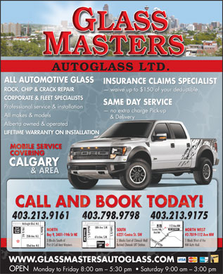 GlassMasters Autoglass Ltd (403-727-0212) - Display Ad - AUTOGLASS LTD. ALL AUTOMOTIVE GLASS INSURANCE CLAIMS SPECIALISTINSURANCE CLA S SPECIALISTIM ROCK, CHIP & CRACK REPAIR waive up to $150 of your deductible  waive up to $150 o uctible CORPORATE & FLEET SPECIALISTS SAME DAY SERVICESAME DAY SERVIC Professional service & installation no extra charge Pick-up  no extra charge Pic All makes & models & Delivery & Deliv   ery Alberta owned & operatedd LIFETIME WARRANTY ON INSTALLATIONNSTALLATION MOBILE SERVICEMOBILE SER COVERINGCOVERING CALGARY & AREAA& A CALL AND BOOK TODAY! 403.213.9161 403.798.9798 403.213.9175 DOWNTOWN NORTH McKnight Blvd. N.E. WAL- Centre St. S.Macleod Tr. S. Barlow Tr.19th St. N.E.35th Ave. N.E. 112 Ave NW MART 58th Ave. S.W. Port Chinook Mall Chinook NW AUTOMALL Country Hills O'Call SOUTH NORTH NORTH WESTNORTH NORTH WEST Hotel Blvd NW 6221 Centre St. SWBay 9, 3401-19th St NE #3 7819-112 Ave NW6221 Centre St. SWBay 9, 3401-19th 2 Ave NW 61st Ave. S.W. 2 Blocks East of Chinook Mall 3 Blocks South of 1 Block West of the Stoney TrailStoney Trail Country Hills 2 Blocks East of Chinook Mall 3 Blocks South of 1 Block West of the LRT Behind Chinook LRT Station Port O Call Best Western NW Auto MallBehind Chinook LRT Station Port O Call Best Western NW Auto Mall 32nd Ave. N.E. SOUTH WWW.GLASSMASTERSAUTOGLASS.COM OPEN Monday to Friday 8:00 am - 5:30 pm    Saturday 9:00 am - 3:00 pm