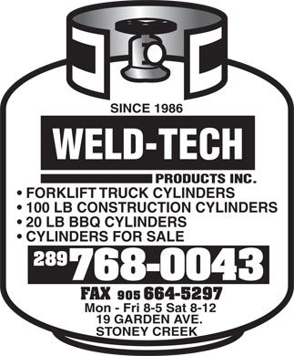 Weld Tech Products Inc (289-799-1361) - Annonce illustrée - SINCE 1986 WELD-TECH PRODUCTS INC. FORKLIFT TRUCK CYLINDERS 100 LB CONSTRUCTION CYLINDERS 20 LB BBQ CYLINDERS CYLINDERS FOR SALE 289 768-0043 Mon - Fri 8-5 Sat 8-12 19 GARDEN AVE. STONEY CREEK