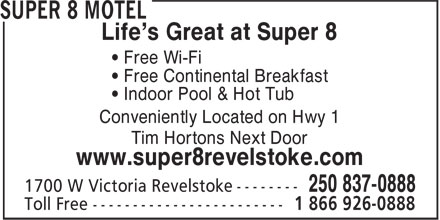 Super 8 (250-837-0888) - Annonce illustrée - Life's Great at Super 8 • Free Wi-Fi • Free Continental Breakfast • Indoor Pool & Hot Tub Conveniently Located on Hwy 1 Tim Hortons Next Door www.super8revelstoke.com 1 866 926-0888