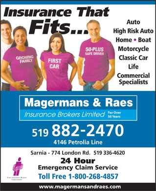 Magermans &amp; Raes (226-778-2174) - Display Ad - Insurance That Auto High Risk Auto Fits... Home   Boat Motorcycle Classic Car Life Commercial Specialists Magermans &amp; Raes For Over Insurance Brokers Limited 50 Years - 8822470 519 4146 Petrolia Line Sarnia - 774 London Rd.  519 336-4620 24 Hour Emergency Claim Service Toll Free 1-800-268-4857 www.magermansandraes.com