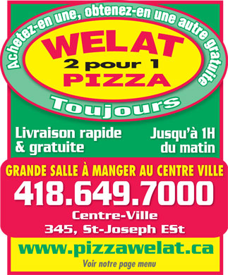 Pizza Welat (418-649-7000) - Annonce illustr&eacute;e - 2 pour 1 Livraison rapideson rapide Jusqu &agrave; 1HJusq &amp; gratuite du matin GRANDE SALLE &Agrave; MANGER AU CENTRE VILLE 418.649.70004186497000 Centre-Ville 345, St-Joseph ESt www.pizzawelat.ca Voir notre page menu