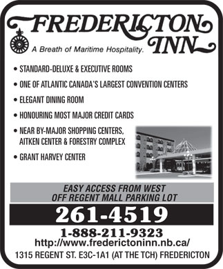 Fredericton Inn (1-877-562-9650) - Display Ad - ONE OF ATLANTIC CANADA'S LARGEST CONVENTION CENTERS ELEGANT DINING ROOM HONOURING MOST MAJOR CREDIT CARDS NEAR BY-MAJOR SHOPPING CENTERS, AITKEN CENTER & FORESTRY COMPLEX STANDARD-DELUXE & EXECUTIVE ROOMS GRANT HARVEY CENTER EASY ACCESS FROM WEST OFF REGENT MALL PARKING LOT 261-4519 1-888-211-9323 http://www.frederictoninn.nb.ca/ 1315 REGENT ST. E3C-1A1 (AT THE TCH) FREDERICTON