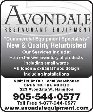 Avondale Restaurant Equipment (905-544-0577) - Annonce illustrée - Commercial Equipment Specialists New & Quality Refurbished Our Services Include: an extensive inventory of products including small wares kitchen & exhaust hood design including installations Visit Us At Our Local Warehouse OPEN TO THE PUBLIC 223 Avondale St. Hamilton 905-544-0577 Toll Free 1-877-944-0577 www.avondalequipment.com