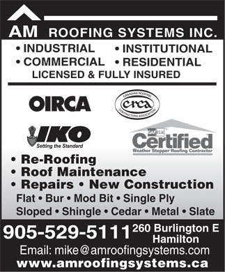 A M Roofing Systems Inc (905-529-5111) - Annonce illustrée - ROOFING SYSTEMS INC. AM INDUSTRIAL INSTITUTIONAL COMMERCIAL RESIDENTIAL LICENSED & FULLY INSURED Re-Roofing Roof Maintenance Repairs   New Construction Flat   Bur   Mod Bit   Single Ply Sloped   Shingle   Cedar   Metal   Slate 260 Burlington E 905-529-5111 Hamilton Email: mike@amroofingsystems.com www.amroofingsystems.ca