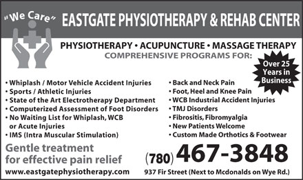Eastgate Physical Therapy (1985) Ltd (780-410-6128) - Display Ad - We Care PH EASTGATE PHYSIOTHERAPY &amp; REHAB CENTER YSIOTHERAPY   ACUPUNCTURE   MASSAGE THERAPY COMPREHENSIVE PROGRAMS FOR: Over 25 Years in Business Back and Neck Pain Whiplash / Motor Vehicle Accident Injuries Foot, Heel and Knee Pain Sports / Athletic Injuries WCB Industrial Accident Injuries State of the Art Electrotherapy Department TMJ Disorders Computerized Assessment of Foot Disorders Fibrositis, Fibromyalgia No Waiting List for Whiplash, WCB New Patients Welcome or Acute Injuries Custom Made Orthotics &amp; Footwear IMS (Intra Muscular Stimulation) Gentle treatment 467-3848 ( ) 780 for effective pain relief www.eastgatephysiotherapy.com 937 Fir Street (Next to Mcdonalds on Wye Rd.)